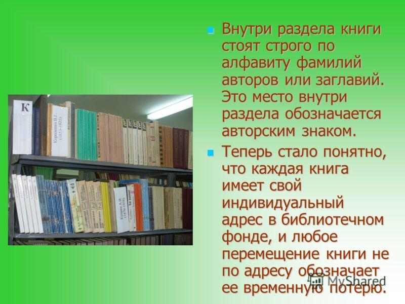 Внутри раздела книги стоят строго по алфавиту фамилий авторов или заглавий. Это место внутри раздела обозначается авторским знаком. Внутри раздела книги стоят строго по алфавиту фамилий авторов или заглавий. Это место внутри раздела обозначается авто