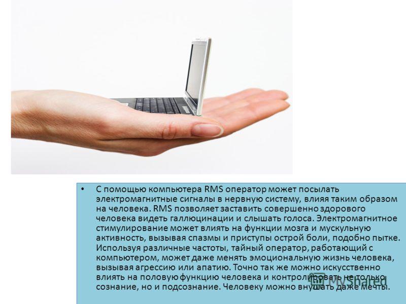С помощью компьютера RMS оператор может посылать электромагнитные сигналы в нервную систему, влияя таким образом на человека. RMS позволяет заставить совершенно здорового человека видеть галлюцинации и слышать голоса. Электромагнитное стимулирование