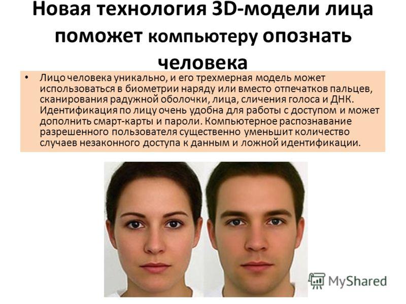Новая технология 3D-модели лица поможет компьютеру опознать человека Лицо человека уникально, и его трехмерная модель может использоваться в биометрии наряду или вместо отпечатков пальцев, сканирования радужной оболочки, лица, сличения голоса и ДНК.