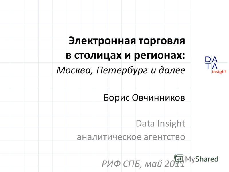 Электронная торговля в столицах и регионах: Москва, Петербург и далее Борис Овчинников Data Insight аналитическое агентство РИФ СПБ, май 2011