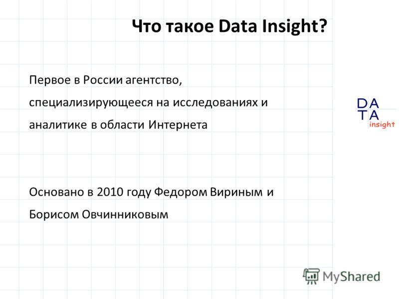 Первое в России агентство, специализирующееся на исследованиях и аналитике в области Интернета Основано в 2010 году Федором Вириным и Борисом Овчинниковым Что такое Data Insight?