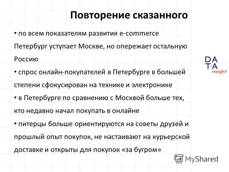 Повторение сказанного по всем показателям развития e-commerce Петербург уступает Москве, но опережает остальную Россию спрос онлайн-покупателей в Петербурге в большей степени сфокусирован на технике и электронике в Петербурге по сравнению с Москвой б