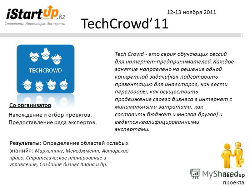 TechCrowd11 Партнер проекта 12-13 ноября 2011 Tech Crowd - это серия обучающих сессий для интернет-предпринимателей. Каждое занятие направлено на решение одной конкретной задачи(как подготовить презентацию для инвесторов, как вести переговоры, как ос
