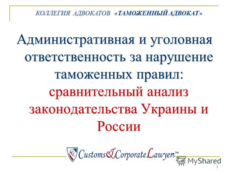 1 КОЛЛЕГИЯ АДВОКАТОВ «ТАМОЖЕННЫЙ АДВОКАТ» КОЛЛЕГИЯ АДВОКАТОВ «ТАМОЖЕННЫЙ АДВОКАТ» тм Административная и уголовная ответственность за нарушение таможенных правил: сравнительный анализ законодательства Украины и России