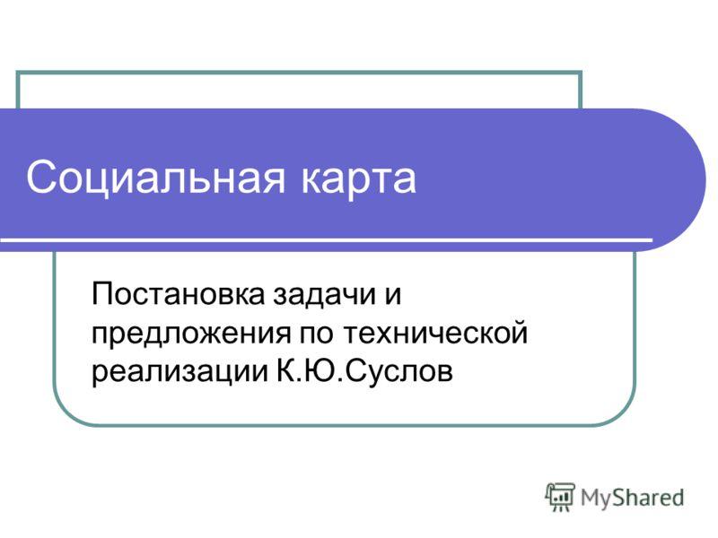 Социальная карта Постановка задачи и предложения по технической реализации К.Ю.Суслов