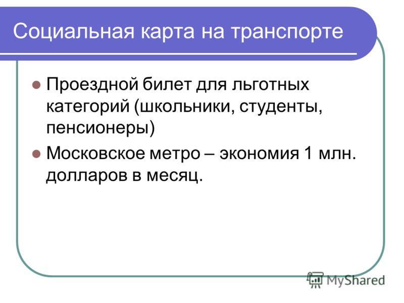 Социальная карта на транспорте Проездной билет для льготных категорий (школьники, студенты, пенсионеры) Московское метро – экономия 1 млн. долларов в месяц.