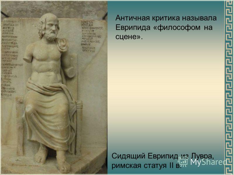 Бюст Еврипида, римская копия греческого оригинала 330 до н. э. Еврипид В своих трагедиях Еврипид отразил поиски новых основ мировоззрения. Его театр представлял собой своеобразную энциклопедию интеллектуального движения Греции во второй половине V в.