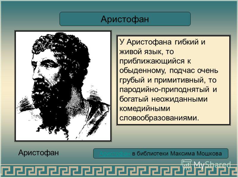 Аристофан в библиотеки Максима Мошкова Аристофан Аристофан достигает острых комических эффектов, соединяя реальное и фантастическое и доводя осмеиваемую идею до абсурда.