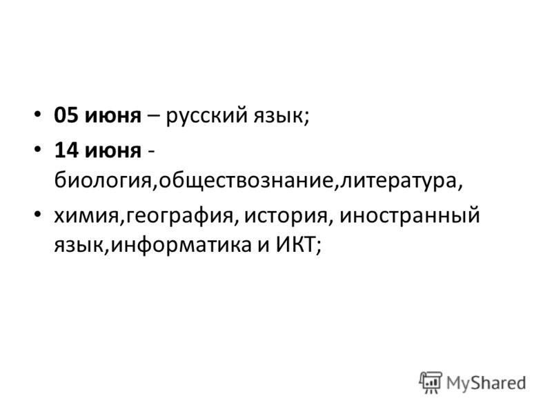 05 июня – русский язык; 14 июня - биология,обществознание,литература, химия,география, история, иностранный язык,информатика и ИКТ;