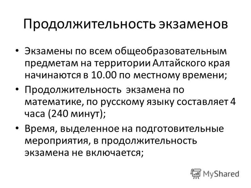 Продолжительность экзаменов Экзамены по всем общеобразовательным предметам на территории Алтайского края начинаются в 10.00 по местному времени; Продолжительность экзамена по математике, по русскому языку составляет 4 часа (240 минут); Время, выделен
