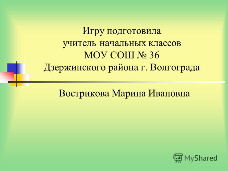 Игру подготовила учитель начальных классов МОУ СОШ 36 Дзержинского района г. Волгограда Вострикова Марина Ивановна
