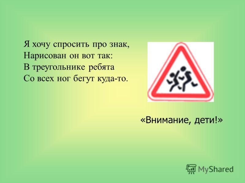 Я хочу спросить про знак, Нарисован он вот так: В треугольнике ребята Со всех ног бегут куда-то. «Внимание, дети!»