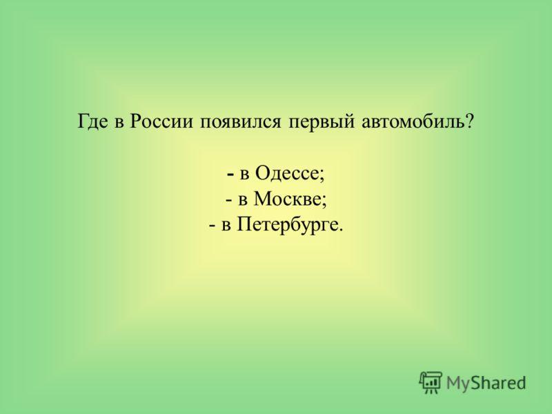 Где в России появился первый автомобиль? - в Одессе; - в Москве; - в Петербурге.