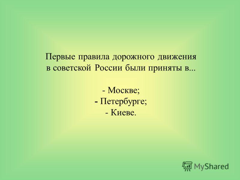 Первые правила дорожного движения в советской России были приняты в... - Москве; - Петербурге; - Киеве.