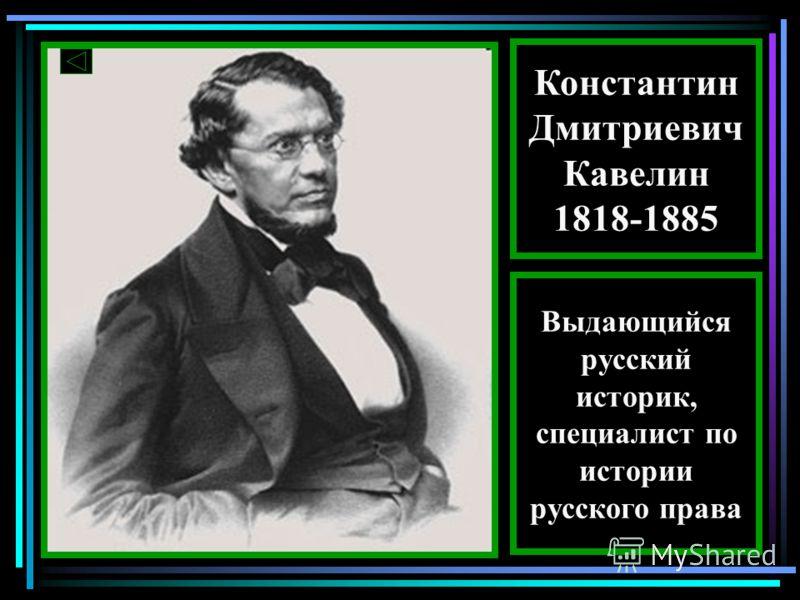 Константин Дмитриевич Кавелин 1818-1885 Выдающийся русский историк, специалист по истории русского права