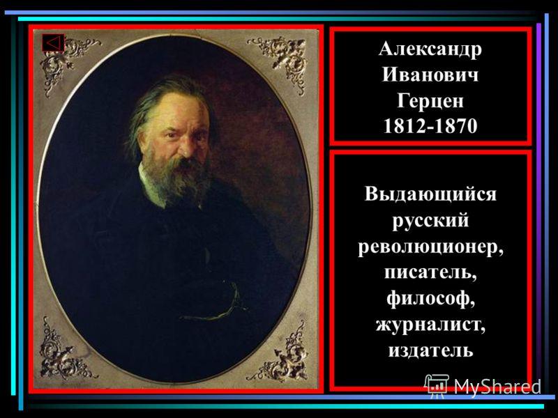 Александр Иванович Герцен 1812-1870 Выдающийся русский революционер, писатель, философ, журналист, издатель