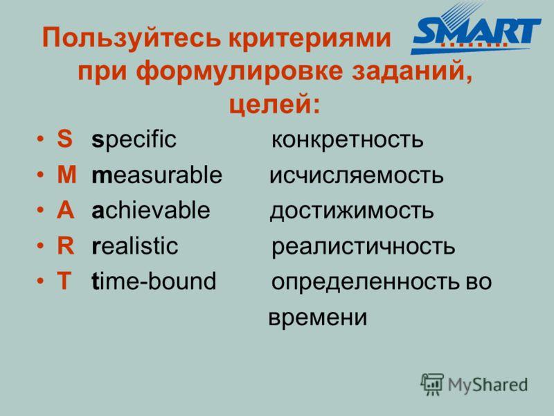 Пользуйтесь критериями …….. при формулировке заданий, целей: Sspecific конкретность Mmeasurable исчисляемость Aachievable достижимость Rrealistic реалистичность Ttime-bound определенность во времени