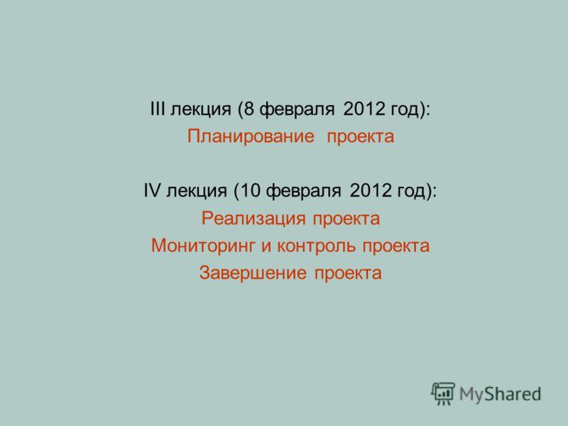 III лекция (8 февраля 2012 год): Планирование проекта IV лекция (10 февраля 2012 год): Реализация проекта Мониторинг и контроль проекта Завершение проекта