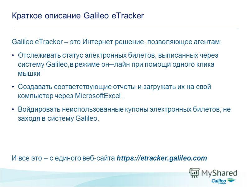 Краткое описание Galileo eTracker Galileo eTracker – это Интернет решение, позволяющее агентам: Отслеживать статус электронных билетов, выписанных через систему Galileo,в режиме онлайн при помощи одного клика мышки Создавать соответствующие отчеты и
