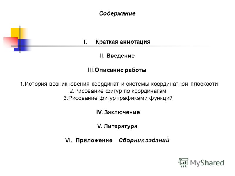 Содержание I.Краткая аннотация II. Введение III.Описание работы 1.История возникновения координат и системы координатной плоскости 2.Рисование фигур по координатам 3.Рисование фигур графиками функций IV. Заключение V. Литература VI. Приложение Сборни
