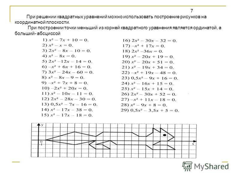 7 При решении квадратных уравнений можно использовать построение рисунков на координатной плоскости. При построении точки меньший из корней квадратного уравнения является ординатой, а больший- абсциссой