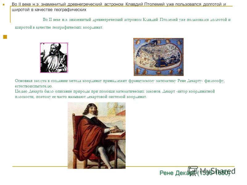 Во II веке н.э. знаменитый древнегреческий астроном Клавдий Птолемей уже пользовался долготой и широтой в качестве географических координат. Основная заслуга в создании метода координат принадлежит французскому математику Рене Декарту- философу, есте