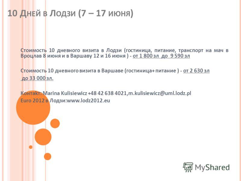10 Д НЕЙ В Л ОДЗИ (7 – 17 ИЮНЯ ) Стоимость 10 дневного визита в Лодзи (гостиница, питание, транспорт на мач в Вроцлав 8 июня и в Варшаву 12 и 16 июня ) - oт 1 800 зл до 9 590 зл Стоимость 10 дневного визита в Варшаве (гостиница+ питание ) - oт 2 630