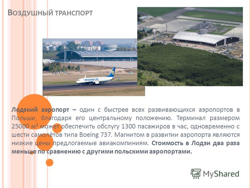 В ОЗДУШНЫЙ ТРАНСПОРТ Лодзкий аэропорт – один с быстрее всех развивающихся аэропортов в Польши, благодаря его центральному положению. Терминал размером 25000 м² может обеспечить обслугу 1300 пасажиров в час, одновременно с шести самолётов типа Boeing