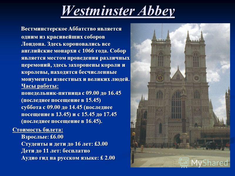 Westminster Abbey Вестминстерское Аббатство является одним из красивейших соборов Лондона. Здесь короновались все английские монархи с 1066 года. Собор является местом проведения различных церемоний, здесь захоронены короли и королевы, находятся бесч