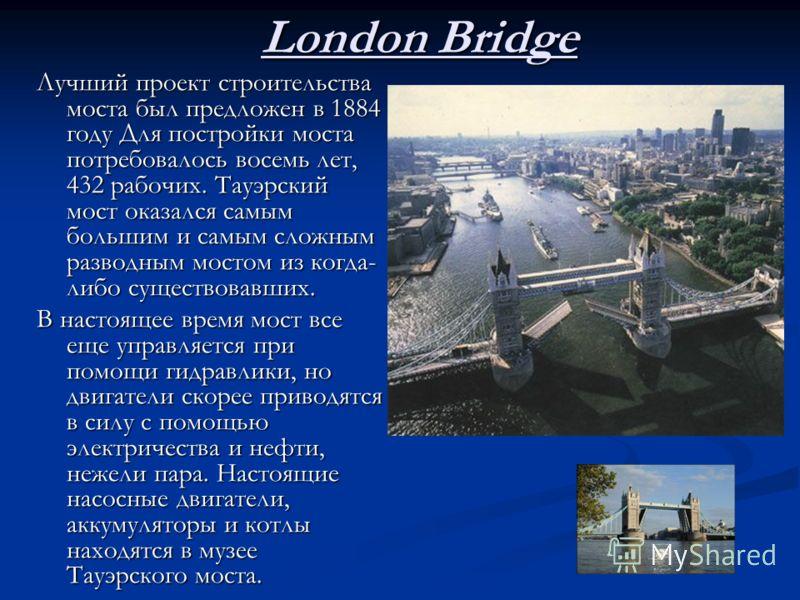 London Bridge Лучший проект строительства моста был предложен в 1884 году Для постройки моста потребовалось восемь лет, 432 рабочих. Тауэрский мост оказался самым большим и самым сложным разводным мостом из когда- либо существовавших. В настоящее вре