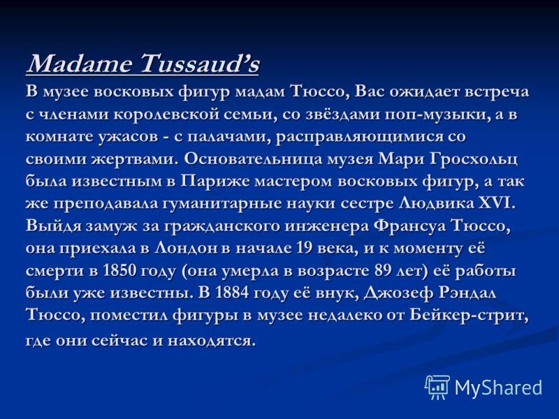 Madame Tussauds В музее восковых фигур мадам Тюссо, Вас ожидает встреча с членами королевской семьи, со звёздами поп-музыки, а в комнате ужасов - с палачами, расправляющимися со своими жертвами. Основательница музея Мари Гросхольц была известным в Па
