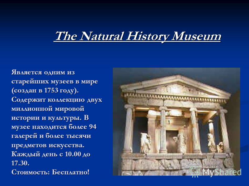 Является одним из старейших музеев в мире (создан в 1753 году). Содержит коллекцию двух миллионной мировой истории и культуры. В музее находится более 94 галерей и более тысячи предметов искусства. Каждый день с 10.00 до 17.30. Стоимость: Бесплатно!