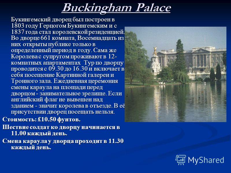 Buckingham Palace Букингемский дворец был построен в 1803 году Герцогом Букингемским и с 1837 года стал королевской резиденцией. Во дворце 661 комната, Восемнадцать из них открыты публике только в определенный период в году. Сама же Королева с супруг