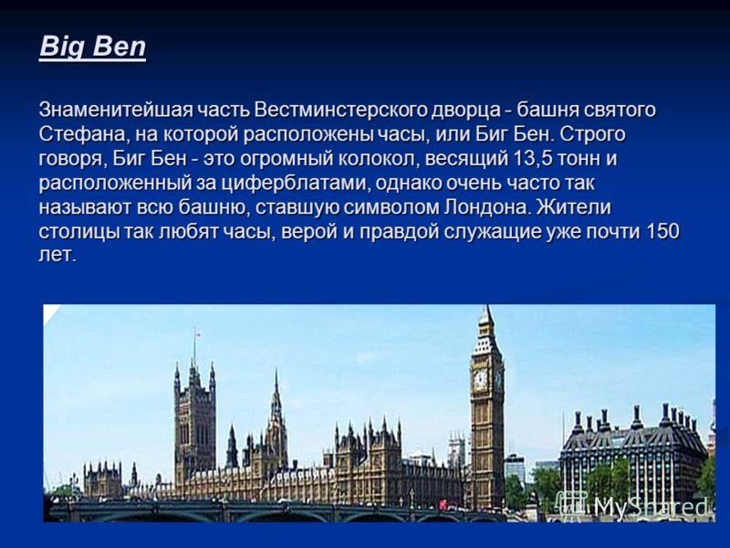 Big Ben Знаменитейшая часть Вестминстерского дворца - башня святого Стефана, на которой расположены часы, или Биг Бен. Строго говоря, Биг Бен - это огромный колокол, весящий 13,5 тонн и расположенный за циферблатами, однако очень часто так называют в