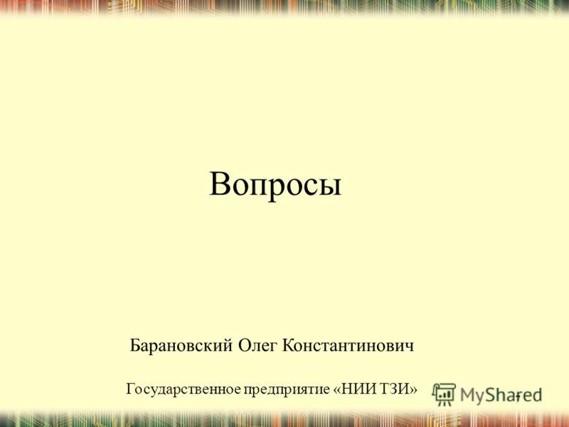7 Вопросы Барановский Олег Константинович Государственное предприятие «НИИ ТЗИ»