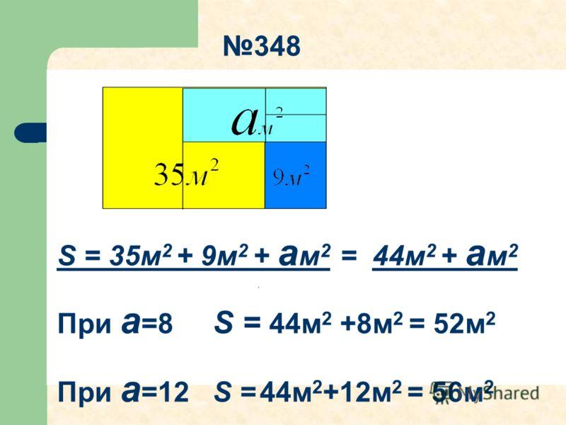 S = 35м 2 + 9м 2 + а м 2 = 44м 2 + а м 2 При а =8 S = 44м 2 +8м 2 = 52м 2 При а =12 S = 44м 2 +12м 2 = 56м 2 348