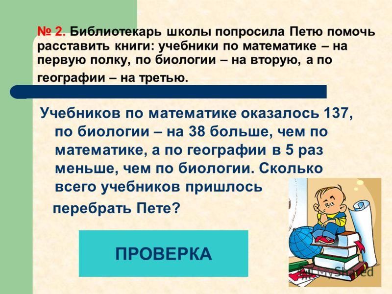 2. Библиотекарь школы попросила Петю помочь расставить книги: учебники по математике – на первую полку, по биологии – на вторую, а по географии – на третью. Учебников по математике оказалось 137, по биологии – на 38 больше, чем по математике, а по ге