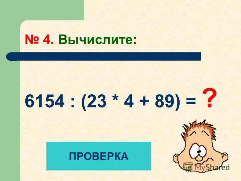 4. Вычислите: 6154 : (23 * 4 + 89) = ? ПРОВЕРКА