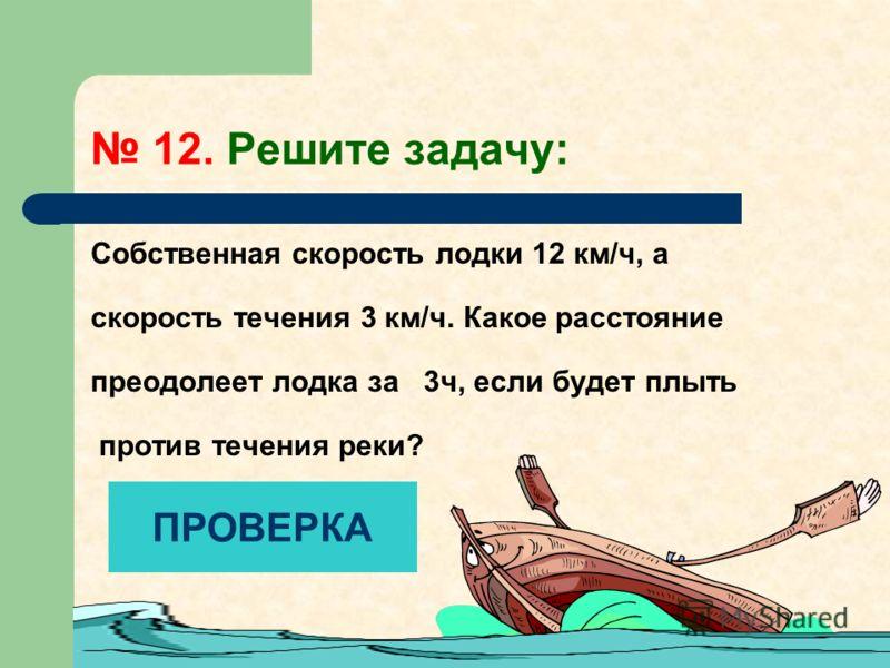 12. Решите задачу: Собственная скорость лодки 12 км/ч, а скорость течения 3 км/ч. Какое расстояние преодолеет лодка за 3ч, если будет плыть против течения реки? ПРОВЕРКА