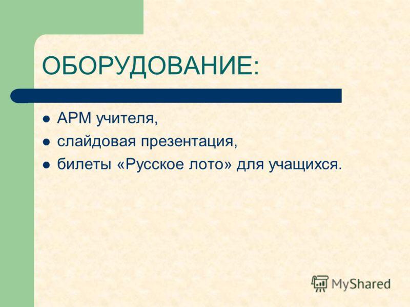 ОБОРУДОВАНИЕ: АРМ учителя, слайдовая презентация, билеты «Русское лото» для учащихся.