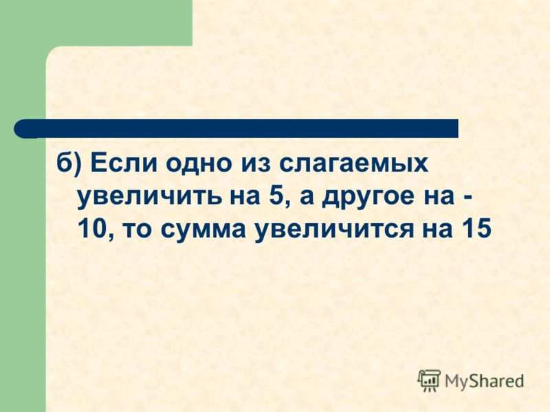 б) Если одно из слагаемых увеличить на 5, а другое на - 10, то сумма увеличится на 15