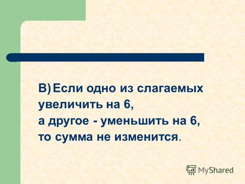В) Если одно из слагаемых увеличить на 6, а другое - уменьшить на 6, то сумма не изменится.