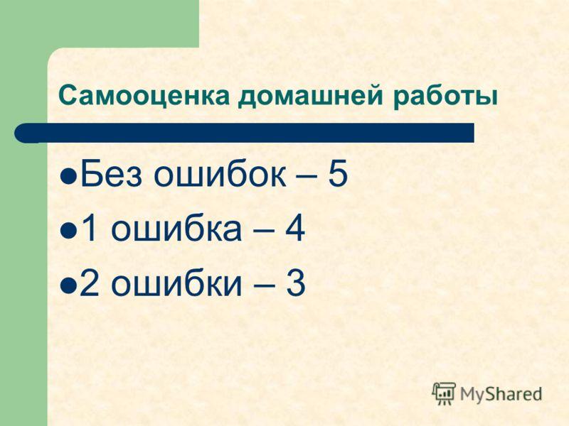 Самооценка домашней работы Без ошибок – 5 1 ошибка – 4 2 ошибки – 3