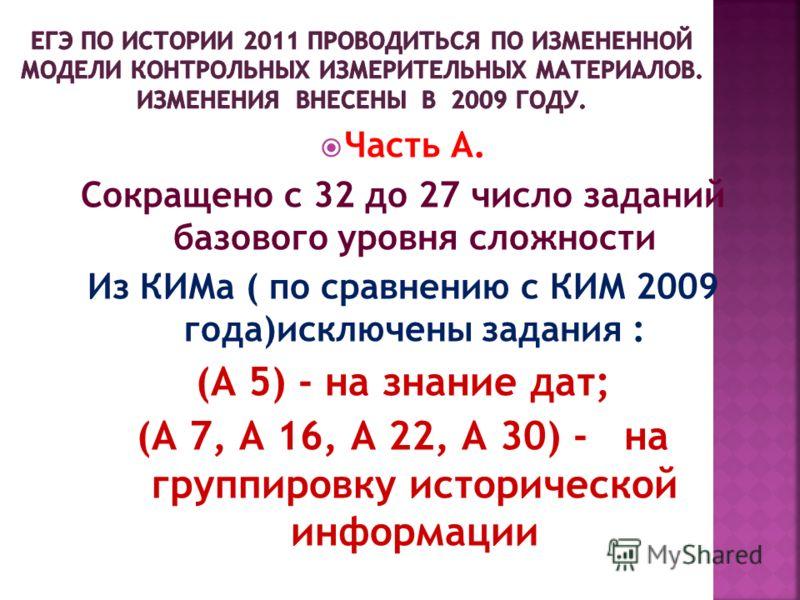 Часть А. Сокращено с 32 до 27 число заданий базового уровня сложности Из КИМа ( по сравнению с КИМ 2009 года)исключены задания : (А 5) - на знание дат; (А 7, А 16, А 22, А 30) - на группировку исторической информации