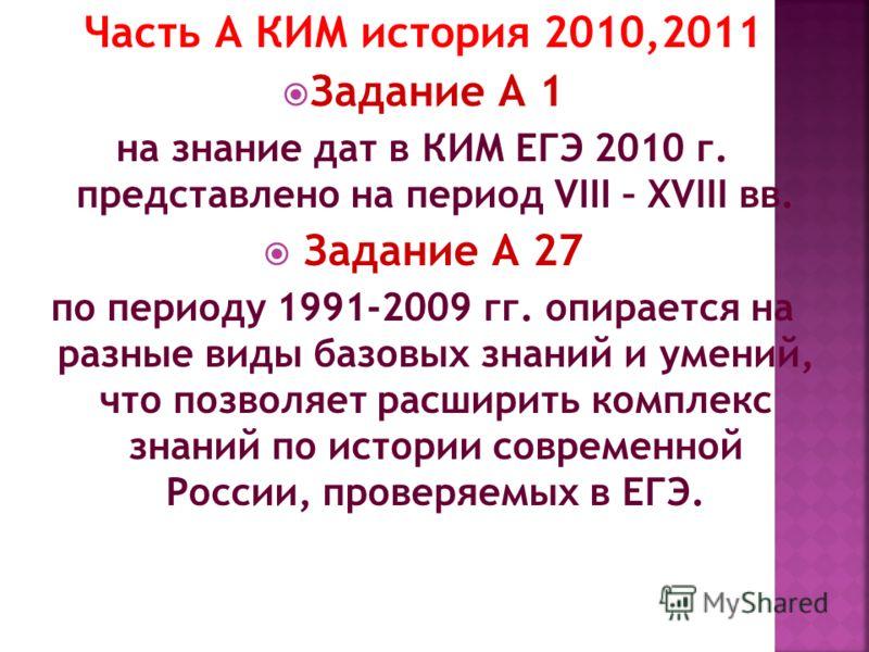 Часть А КИМ история 2010,2011 Задание А 1 на знание дат в КИМ ЕГЭ 2010 г. представлено на период VIII – XVIII вв. Задание А 27 по периоду 1991-2009 гг. опирается на разные виды базовых знаний и умений, что позволяет расширить комплекс знаний по истор