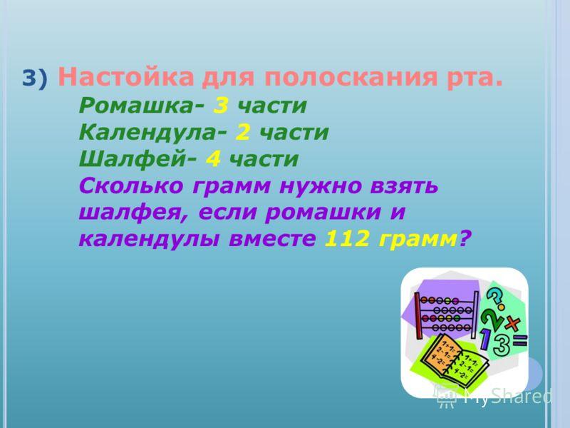 3) Настойка для полоскания рта. Ромашка- 3 части Календула- 2 части Шалфей- 4 части Сколько грамм нужно взять шалфея, если ромашки и календулы вместе 112 грамм?