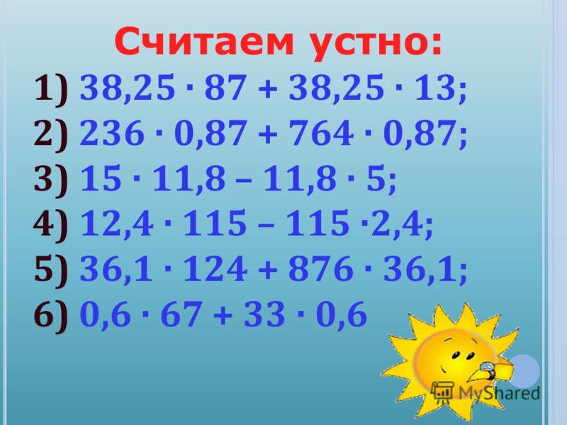Считаем устно: 1) 38,25 · 87 + 38,25 · 13; 2) 236 · 0,87 + 764 · 0,87; 3) 15 · 11,8 – 11,8 · 5; 4) 12,4 · 115 – 115 ·2,4; 5) 36,1 · 124 + 876 · 36,1; 6) 0,6 · 67 + 33 · 0,6