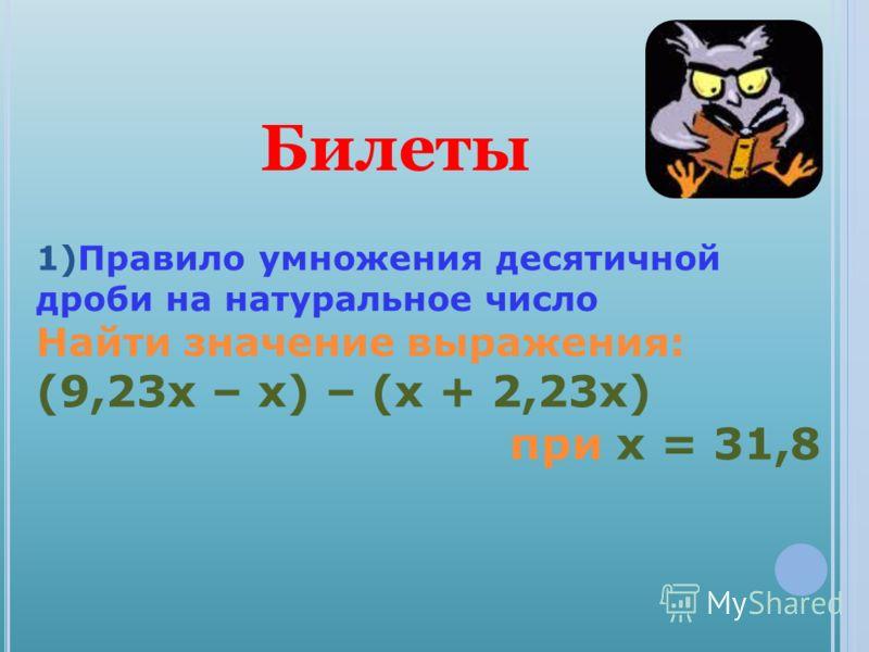 1)Правило умножения десятичной дроби на натуральное число Найти значение выражения: (9,23х – х) – (х + 2,23х) при х = 31,8 Билеты