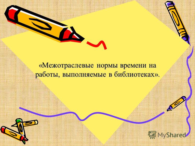 «Межотраслевые нормы времени на работы, выполняемые в библиотеках».