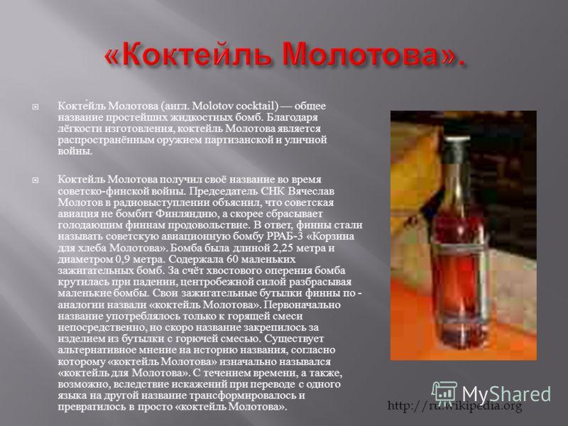 Коктейль Молотова ( англ. Molotov cocktail) общее название простейших жидкостных бомб. Благодаря лёгкости изготовления, коктейль Молотова является распространённым оружием партизанской и уличной войны. Коктейль Молотова получил своё название во время